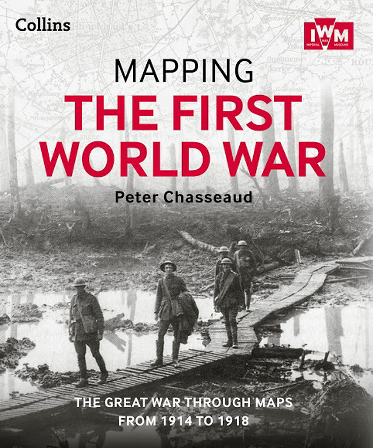 Mapping The First World War, by Dr Peter Chasseaud. The Great War Through Maps From 1914 To 1918.